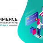 E-commerce And Its Stake in Revolutionizing the Future